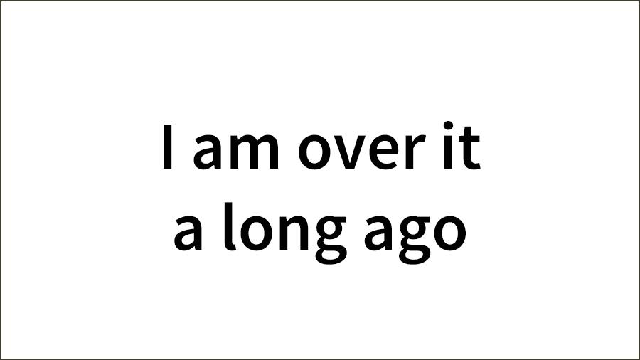 I-am-over-it-a-long-ago-01