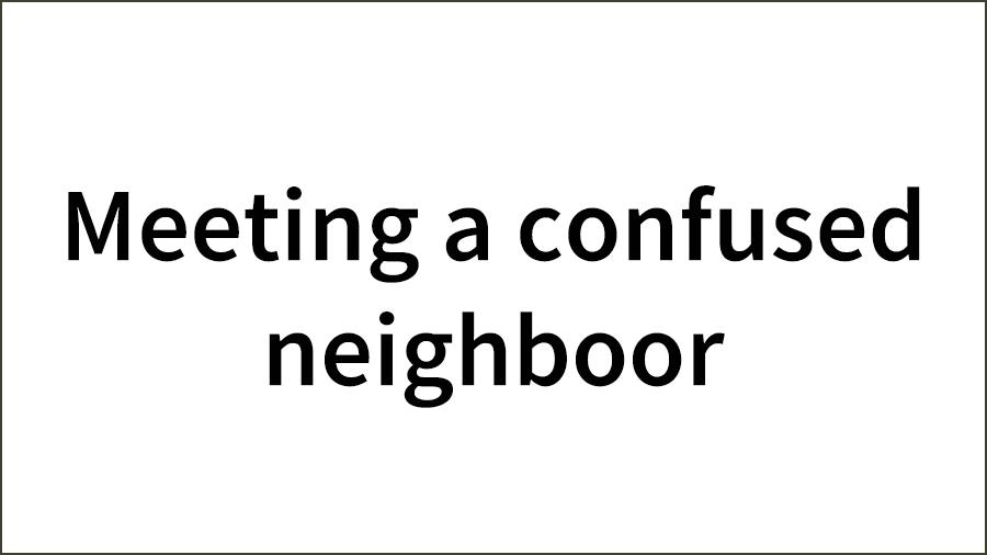 Meeting-a-confused-neighboor-01